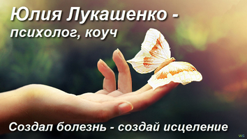 Юлия Лукашенко. Создал болезнь - создай исцеление!